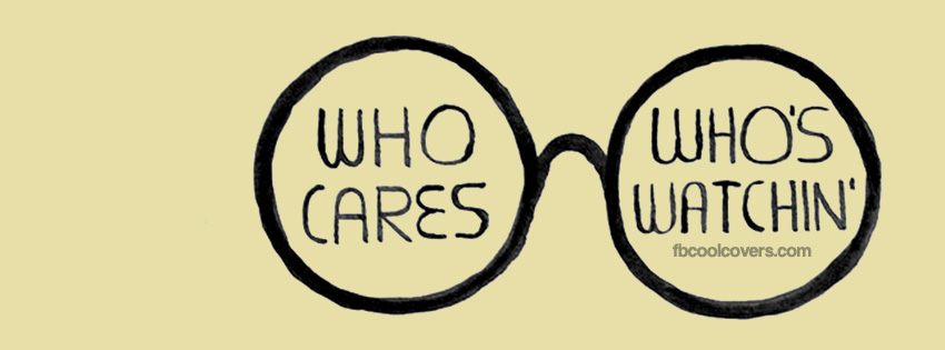 Who Cares Whos Watching   Funny Quotes Facebook Cover